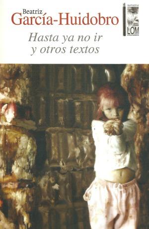 Hasta ya no ir y otros textos, de Beatriz García-Huidobro.